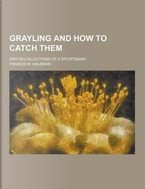 Grayling and How to Catch Them; And Recollections of a Sportsman by Francis M Walbran