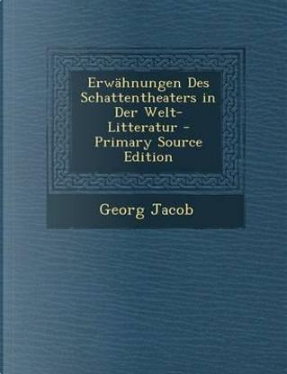 Erwahnungen Des Schattentheaters in Der Welt-Litteratur - Primary Source Edition by Georg Jacob