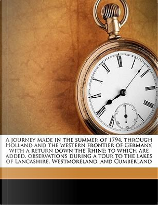 A journey made in the summer of 1794, through Holland and the western frontier of Germany, with a return down the Rhine; to which are added, ... of Lancashire, Westmoreland, and Cumberland by Ann Ward Radcliffe