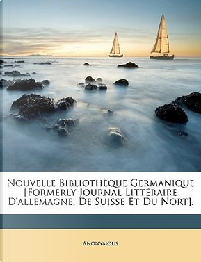 Nouvelle Bibliothque Germanique [Formerly Journal Littraire D'Allemagne, de Suisse Et Du Nort] by ANONYMOUS
