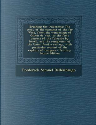 Breaking the Wilderness; The Story of the Conquest of the Far West, from the Wanderings of Cabeza de Vaca, to the First Descent of the Colorado by ... Account of the Exploits of Trappers by Frederick Samuel Dellenbaugh