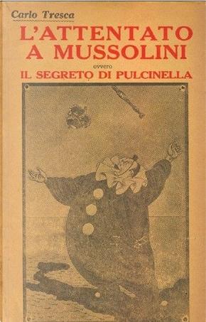 L'attentato a Mussolini, ovvero Il segreto di Pulcinella by Carlo Tresca