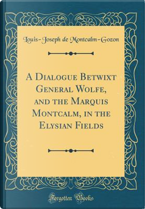 A Dialogue Betwixt General Wolfe, and the Marquis Montcalm, in the Elysian Fields (Classic Reprint) by Louis-Joseph de Montcalm-Gozon
