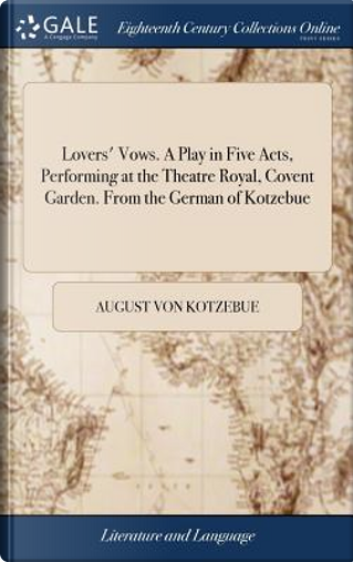 Lovers' Vows. a Play in Five Acts, Performing at the Theatre Royal, Covent Garden. from the German of Kotzebue by August Von Kotzebue