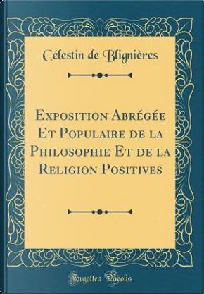 Exposition Abrégée Et Populaire de la Philosophie Et de la Religion Positives (Classic Reprint) by Célestin de Blignières