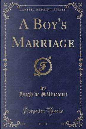A Boy's Marriage (Classic Reprint) by Hugh De Sélincourt
