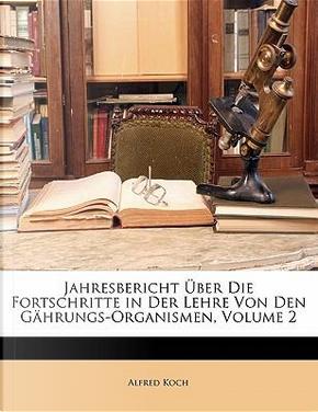 Jahresbericht Über Die Fortschritte in Der Lehre Von Den Gährungs-Organismen, Volume 2 by Alfred Koch
