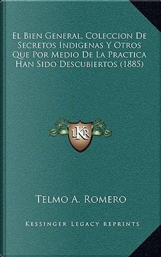 El Bien General, Coleccion de Secretos Indigenas y Otros Que Por Medio de La Practica Han Sido Descubiertos (1885) by Telmo A. Romero