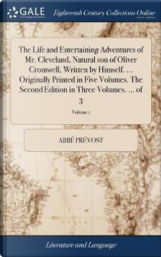 The Life and Entertaining Adventures of Mr. Cleveland, Natural Son of Oliver Cromwell, Written by Himself. ... Originally Printed in Five Volumes. the ... Edition in Three Volumes. ... of 3; Volume 1 by Abbe Prevost