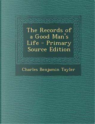 Records of a Good Man's Life by Charles Benjamin TAYLER