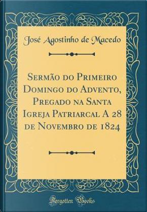 Sermão do Primeiro Domingo do Advento, Pregado na Santa Igreja Patriarcal A 28 de Novembro de 1824 (Classic Reprint) by José Agostinho de Macedo