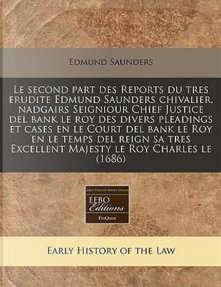 Le Second Part Des Reports Du Tres Erudite Edmund Saunders Chivalier, Nadgairs Seigniour Chief Justice del Bank Le Roy Des Divers Pleadings Et Cases ... Excellent Majesty Le Roy Charles Le (1686) by Edmund Saunders