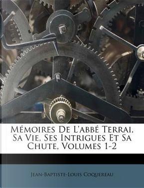 Memoires de L'Abbe Terrai, Sa Vie, Ses Intrigues Et Sa Chute, Volumes 1-2 by Jean-Baptiste-Louis Coquereau