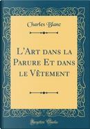 L'Art dans la Parure Et dans le V¿ment (Classic Reprint) by Charles Blanc