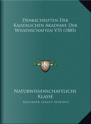 Denkschriften Der Kaiserlichen Akademie Der Wissenschaften Vdenkschriften Der Kaiserlichen Akademie Der Wissenschaften V35 (1885) 35 (1885) by Naturwissenschaftliche Klasse