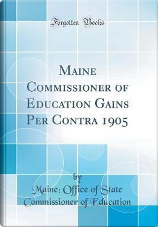 Maine Commissioner of Education Gains Per Contra 1905 (Classic Reprint) by Maine Office of State Commis Education