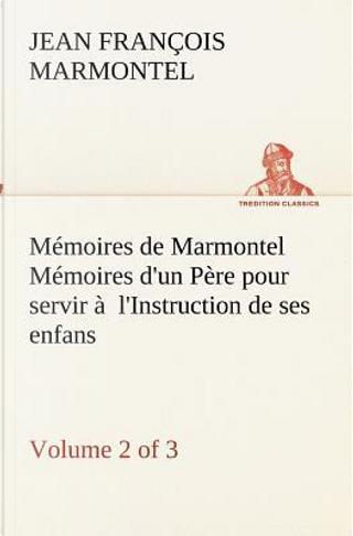 Memoires de Marmontel Volume 2 of 3 Memoires d un Pere pour Servir a l Instructi by Marmontel J