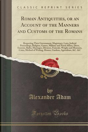 Roman Antiquities, or an Account of the Manners and Customs of the Romans by Alexander Adam