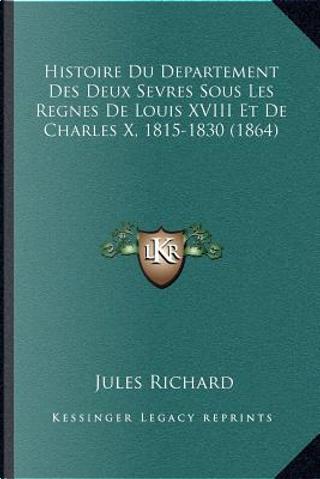 Histoire Du Departement Des Deux Sevres Sous Les Regnes de Louis XVIII Et de Charles X, 1815-1830 (1864) by Jules Richard