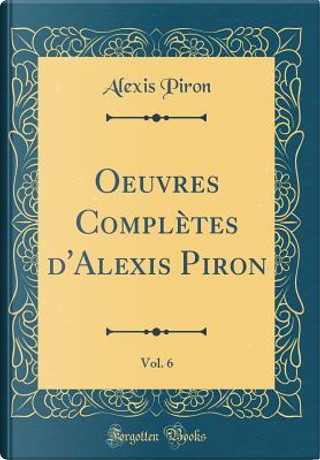 Oeuvres Complètes d'Alexis Piron, Vol. 6 (Classic Reprint) by Alexis Piron