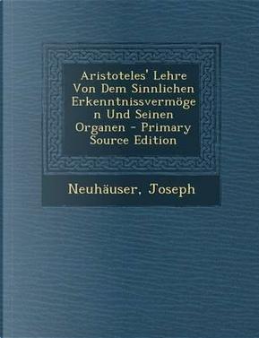 Aristoteles' Lehre Von Dem Sinnlichen Erkenntnissvermogen Und Seinen Organen - Primary Source Edition by Neuhauser Joseph