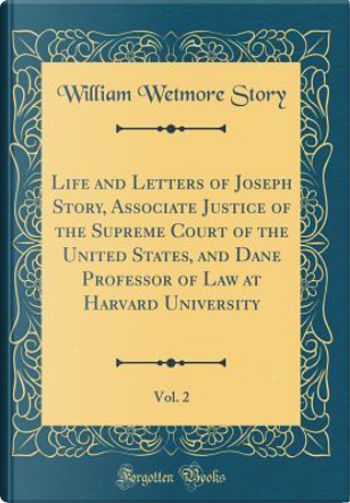 Life and Letters of Joseph Story, Associate Justice of the Supreme Court of the United States, and Dane Professor of Law at Harvard University, Vol. 2 (Classic Reprint) by William Wetmore Story