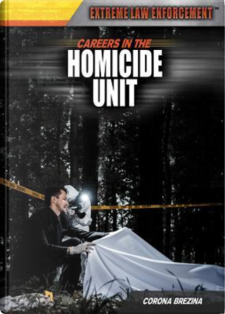 Careers in the Homicide Unit by Corona Brezina