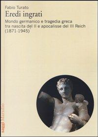 Eredi ingrati. Mondo germanico e tragedia greca tra nascita del II e apocalisse del III Reich (1871-1945) by fabio turato