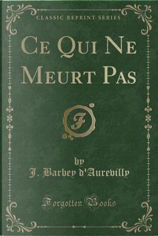 Ce Qui Ne Meurt Pas (Classic Reprint) by J. Barbey d'Aurevilly