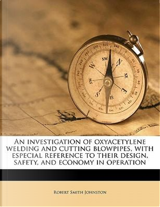 An Investigation of Oxyacetylene Welding and Cutting Blowpipes, with Especial Reference to Their Design, Safety, and Economy in Operation by Robert Smith Johnston
