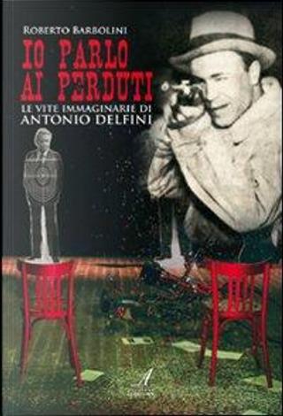 Io parlo ai perduti. Le vite immaginarie di Antonio Delfini by Roberto Barbolini
