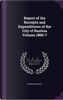 Report of the Receipts and Expenditures of the City of Nashua Volume 1866-7 by Nashua Nashua