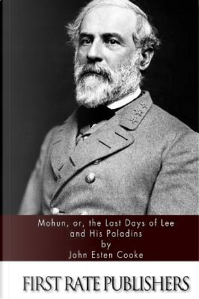 Mohun, Or, the Last Days of Lee and His Paladins by John Esten Cooke