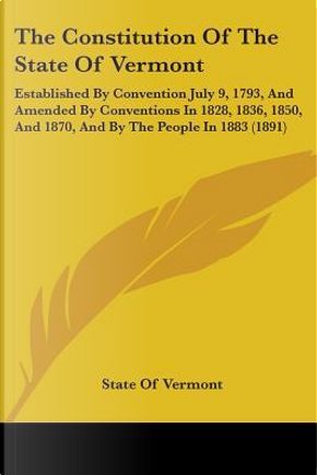 The Constitution of the State of Vermont by Of Vermont State of Vermont
