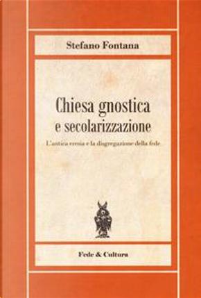 Chiesa gnostica e secolarizzazione. L'antica eresia e la disgregazione della fede by Stefano Fontana