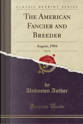 The American Fancier and Breeder, Vol. 21 by Author Unknown