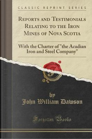 Reports and Testimonials Relating to the Iron Mines of Nova Scotia by John William Dawson