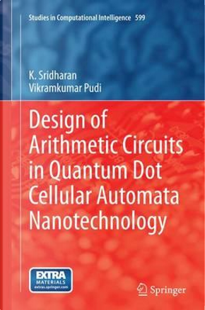 Design of Arithmetic Circuits in Quantum Dot Cellular Automata Nanotechnology by K. Sridharan