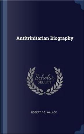 Antitrinitarian Biography by Robert F. G. Walace