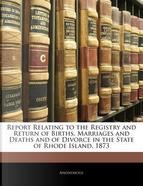 Report Relating to the Registry and Return of Births, Marriages and Deaths and of Divorce in the State of Rhode Island. 1873 by ANONYMOUS