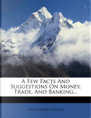 A Few Facts and Suggestions on Money, Trade, and Banking... by Joseph Henry Walker