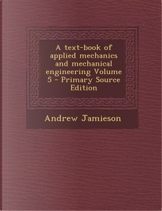 A Text-Book of Applied Mechanics and Mechanical Engineering Volume 5 by Andrew Jamieson