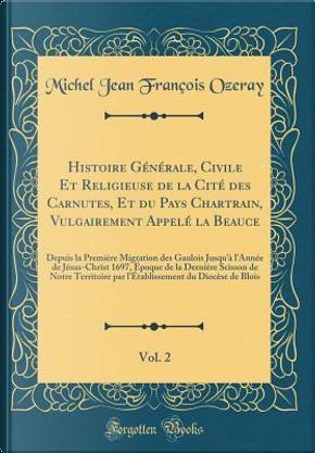 Histoire Générale, Civile Et Religieuse de la Cité des Carnutes, Et du Pays Chartrain, Vulgairement Appelé la Beauce, Vol. 2 by Michel Jean François Ozeray
