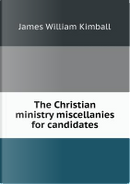 The Christian Ministry Miscellanies for Candidates by James William Kimball