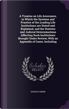 A Treatise on Life Assurance, in Which the Systems and Practice of the Leading Life Institutions Are Stated and Explained, and the Statutes and Review; With an Appendix of Cases, Including by George Farren