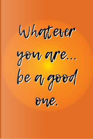 Whatever You Are... Be a Good One by Irreverent Journals