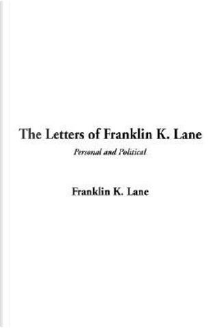The Letters of Franklin K. Lane by Franklin K. Lane