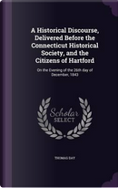 A Historical Discourse, Delivered Before the Connecticut Historical Society, and the Citizens of Hartford by Thomas Day