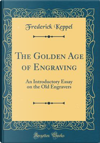 The Golden Age of Engraving by Frederick Keppel