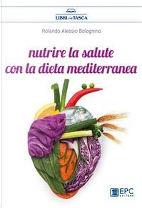 Nutrire la salute con la dieta mediterranea by Rolando Alessio Bolognino